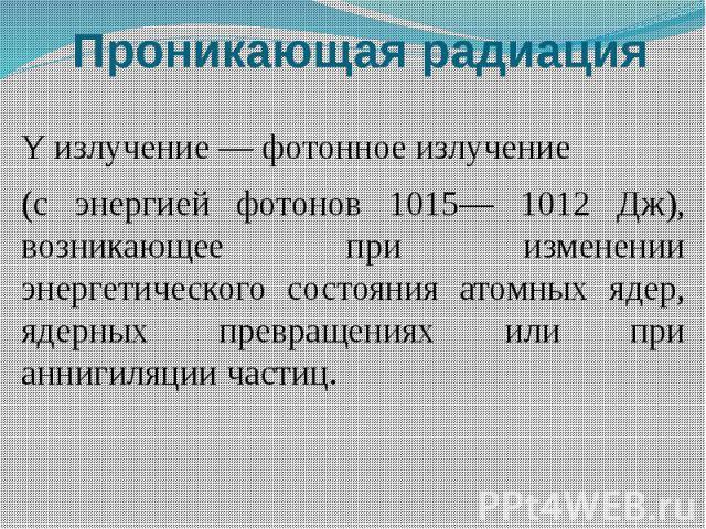 Проникающая радиация Yизлучение — фотонное излучение (с энергией фотонов 1015— 1012 Дж), возникающее при изменении энергетического состояния атомных ядер, ядерных превращениях или при аннигиляции частиц.