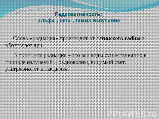 Радиоактивность: альфа-, бета-, гамма-излучение Слово «радиация» происходит от латинскогоradiusи обозначает луч. В принципе радиация – это все виды существующих в природе излучений – радиоволны, видимый свет, ультрафиолет и так далее.