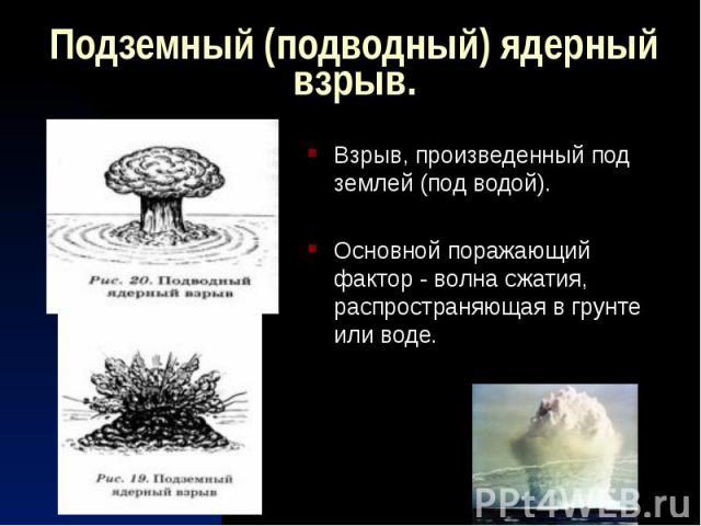 Подземный (подводный) ядерный взрыв. Взрыв, произведенный под землей (под водой). Основной поражающий фактор - волна сжатия, распространяющая в грунте или воде.