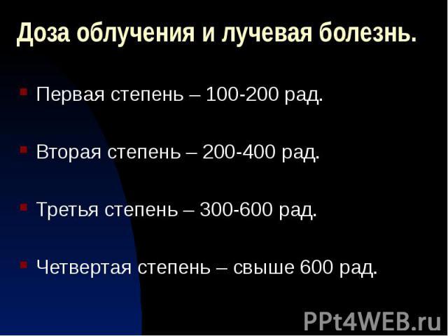 Доза облучения и лучевая болезнь. Первая степень – 100-200 рад. Вторая степень – 200-400 рад. Третья степень – 300-600 рад. Четвертая степень – свыше 600 рад.