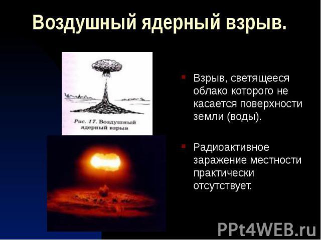 Воздушный ядерный взрыв. Взрыв, светящееся облако которого не касается поверхности земли (воды). Радиоактивное заражение местности практически отсутствует.