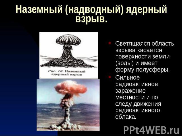 Наземный (надводный) ядерный взрыв. Светящаяся область взрыва касается поверхности земли (воды) и имеет форму полусферы. Сильное радиоактивное заражение местности и по следу движения радиоактивного облака.