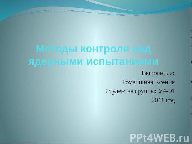 Методы контроля над ядерными испытаниями Выполнила: Ромашкина Ксения Студентка группы: У4-01 2011 год