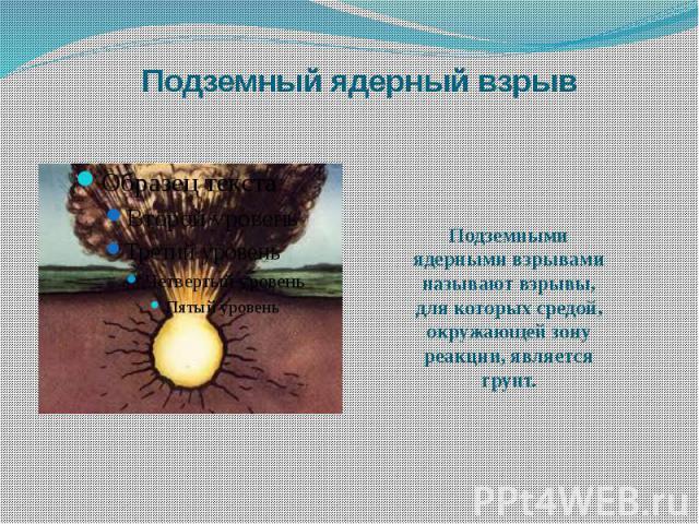 Подземный ядерный взрыв Подземными ядерными взрывами называют взрывы, для которых средой, окружающей зону реакции, является грунт.