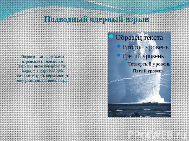 Подводный ядерный взрыв Подводными ядерными взрывами называются взрывы ниже поверхности воды, т. е. взрывы, для которых средой, окружающей зону реакции, является вода.