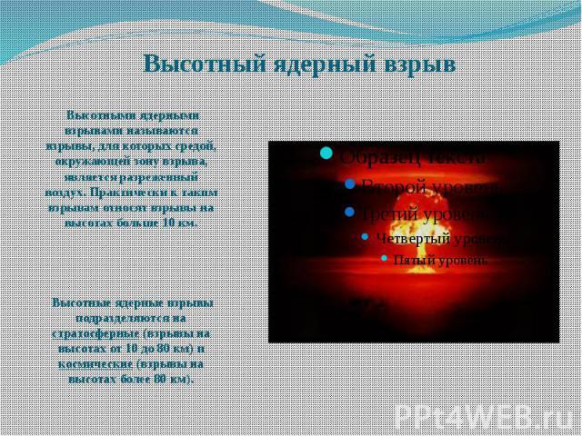 Высотный ядерный взрыв Высотными ядерными взрывами называются взрывы, для которых средой, окружающей зону взрыва, является разреженный воздух. Практически к таким взрывам относят взрывы на высотах больше 10 км. Высотные ядерные взрывы подразделяются…