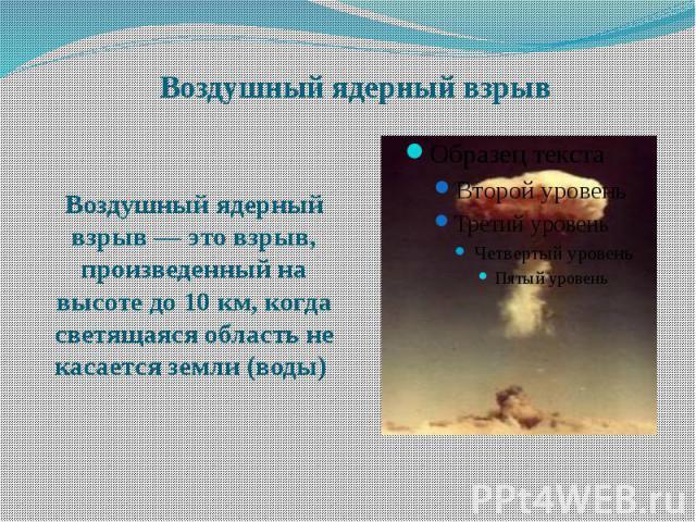 Воздушный ядерный взрыв Воздушный ядерный взрыв — это взрыв, произведенный на высоте до 10 км, когда светящаяся область не касается земли (воды)