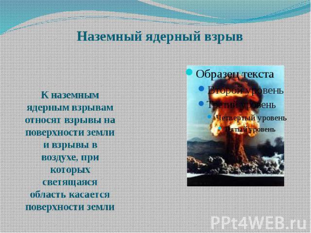 Наземный ядерный взрыв К наземным ядерным взрывам относят взрывы на поверхности земли и взрывы в воздухе, при которых светящаяся область касается поверхности земли