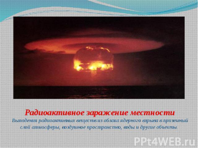 Радиоактивное заражение местности Выпадения радиоактивных веществ из облака ядерного взрыва в приземный слой атмосферы, воздушное пространство, воды и другие объекты.