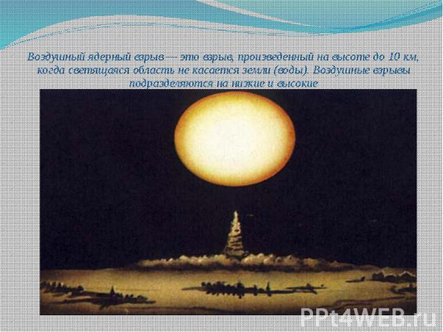 Воздушный ядерный взрыв — это взрыв, произведенный на высоте до 10 км, когда светящаяся область не касается земли (воды). Воздушные взрывы подразделяются на низкие и высокие