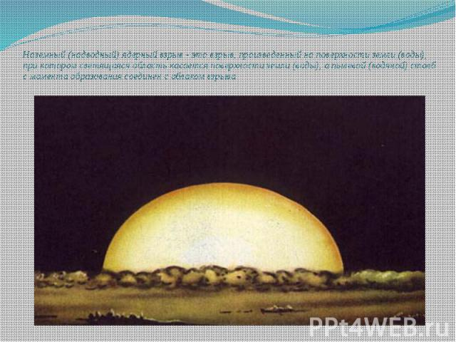 Наземный (надводный) ядерный взрыв - это взрыв, произведенный на поверхности земли (воды), при котором светящаяся область касается поверхности земли (воды), а пылевой (водяной) столб с момента образования соединен с облаком взрыва