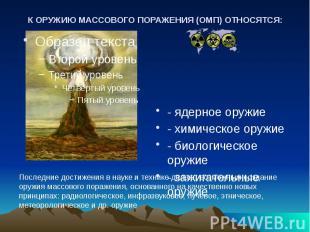 К ОРУЖИЮ МАССОВОГО ПОРАЖЕНИЯ (ОМП) ОТНОСЯТСЯ: - ядерное оружие - химическое оруж