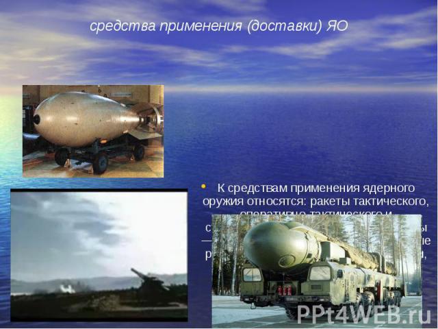К средствам применения ядерного оружия относятся: ракеты тактического, оперативно-тактического и стратегического назначения; самолеты — носители ядерного оружия; крылатые ракеты; подводные лодки; артиллерия, применяющая ядерные боеприпасы; ядерные м…
