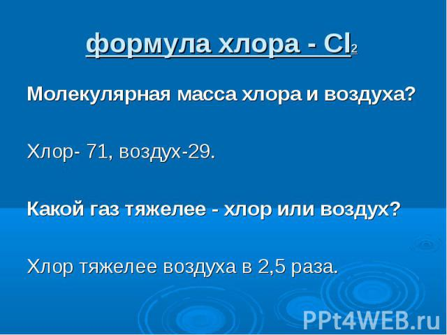 Молекулярная масса хлора и воздуха? Молекулярная масса хлора и воздуха? Хлор- 71, воздух-29. Какой газ тяжелее - хлор или воздух? Хлор тяжелее воздуха в 2,5 раза.