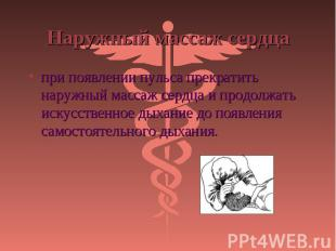 при появлении пульса прекратить наружный массаж сердца и продолжать искусственно