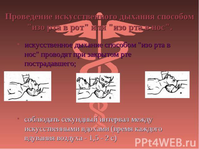 """искусственное дыхание способом """"изо рта в нос"""" проводят при закрытом рте пострадавшего; искусственное дыхание способом """"изо рта в нос"""" проводят при закрытом рте пострадавшего; соблюдать секундный интервал между искусственными вдо…"""