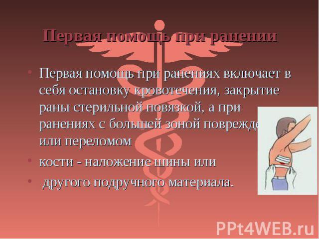 Первая помощь при ранениях включает в себя остановку кровотечения, закрытие раны стерильной повязкой, а при ранениях с большей зоной повреждения или переломом Первая помощь при ранениях включает в себя остановку кровотечения, закрытие раны стерильно…
