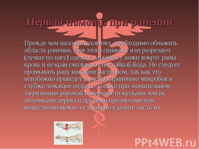 Прежде чем наложить повязку, необходимо обнажить область ранения. Для этого снимают или разрезают (лучше по шву) одежду, удаляют с кожи вокруг раны кровь и ее края смазывают настойкой йода. Не следует промывать рану никаким раствором, так как это не…