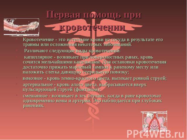 Кровотечение - это истечение крови из сосуда в результате его травмы или осложнения некоторых заболеваний. Кровотечение - это истечение крови из сосуда в результате его травмы или осложнения некоторых заболеваний. Различают следующие виды кровотечен…
