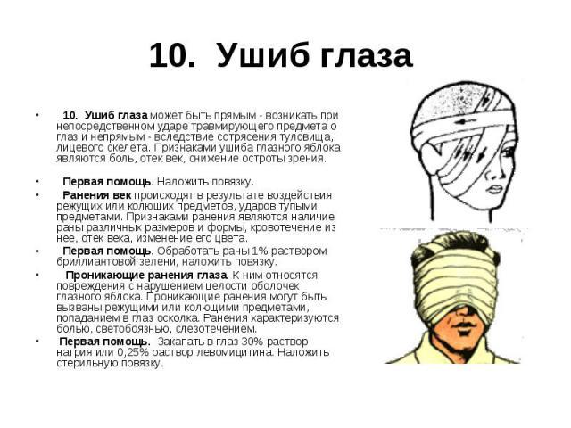 10. Ушиб глаза может быть прямым - возникать при непосредственном ударе травмирующего предмета о глаз и непрямым - вследствие сотрясения туловища, лицевого скелета. Признаками ушиба глазного яблока являются боль, отек век, снижение остроты зр…