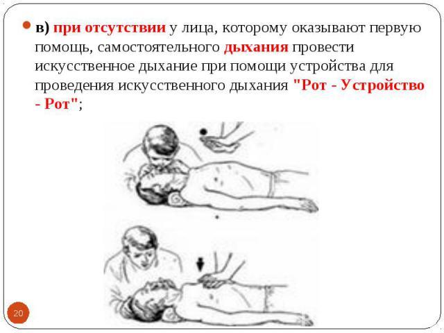 """в) при отсутствии у лица, которому оказывают первую помощь, самостоятельного дыхания провести искусственное дыхание при помощи устройства для проведения искусственного дыхания """"Рот - Устройство - Рот""""; в) при отсутствии у лица, которому ок…"""