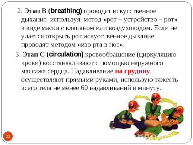 2. Этап В (breathing) проводят искусственное дыхание используя метод «рот – устройство – рот» в виде маски с клапаном или воздуховодом. Если не удается открыть рот искусственное дыхание проводят методом «изо рта в нос». 2. Этап В (breathing) проводя…
