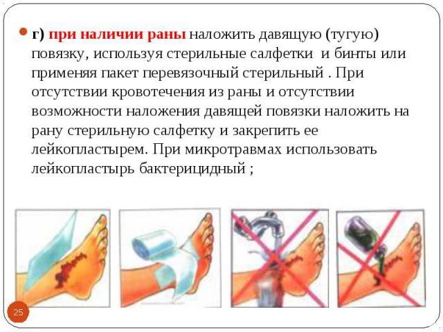 г) при наличии раны наложить давящую (тугую) повязку, используя стерильные салфетки и бинты или применяя пакет перевязочный стерильный . При отсутствии кровотечения из раны и отсутствии возможности наложения давящей повязки наложить на рану стерильн…