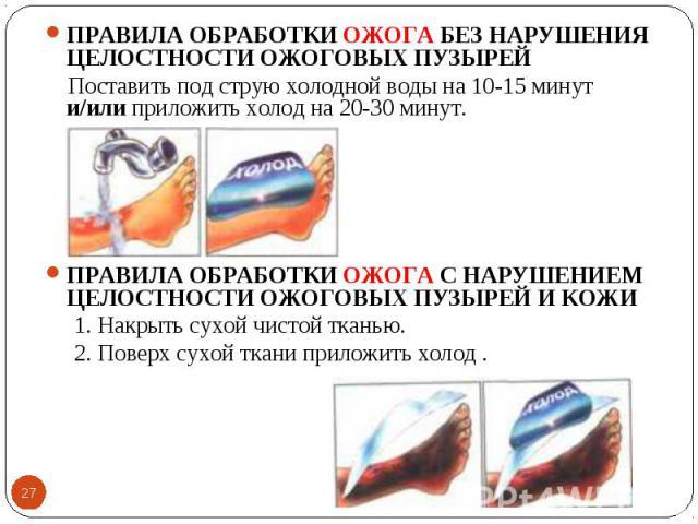 ПРАВИЛА ОБРАБОТКИ ОЖОГА БЕЗ НАРУШЕНИЯ ЦЕЛОСТНОСТИ ОЖОГОВЫХ ПУЗЫРЕЙ ПРАВИЛА ОБРАБОТКИ ОЖОГА БЕЗ НАРУШЕНИЯ ЦЕЛОСТНОСТИ ОЖОГОВЫХ ПУЗЫРЕЙ Поставить под струю холодной воды на 10-15 минут и/или приложить холод на 20-30 минут. ПРАВИЛА ОБРАБОТКИ ОЖОГА С НА…