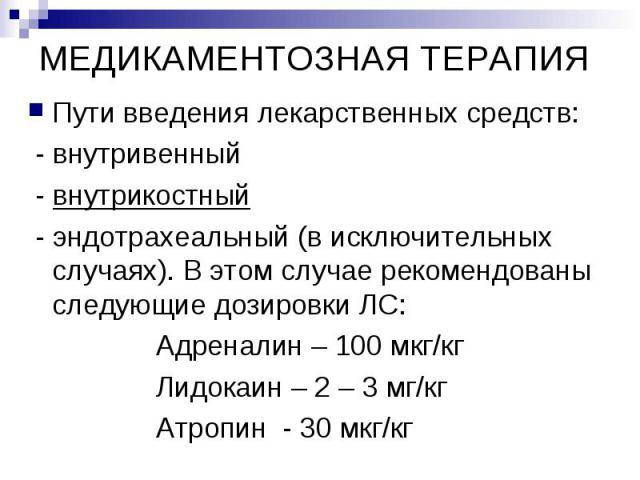 МЕДИКАМЕНТОЗНАЯ ТЕРАПИЯ Пути введения лекарственных средств: - внутривенный - внутрикостный - эндотрахеальный (в исключительных случаях). В этом случае рекомендованы следующие дозировки ЛС: Адреналин – 100 мкг/кг Лидокаин – 2 – 3 мг/кг Атропин - 30 мкг/кг