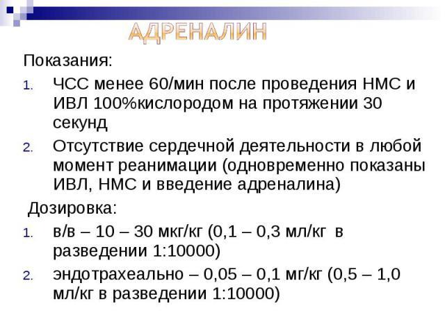 Показания: Показания: ЧСС менее 60/мин после проведения НМС и ИВЛ 100%кислородом на протяжении 30 секунд Отсутствие сердечной деятельности в любой момент реанимации (одновременно показаны ИВЛ, НМС и введение адреналина) Дозировка: в/в – 10 – 30 мкг/…