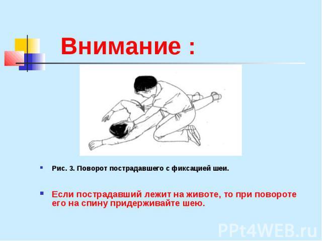 Внимание : Рис. 3. Поворот пострадавшего с фиксацией шеи. Если пострадавший лежит на животе, то при повороте его на спину придерживайте шею.