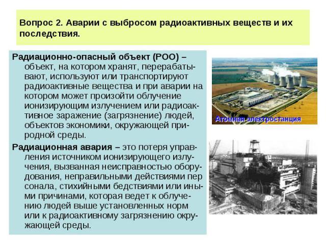 Вопрос 2. Аварии с выбросом радиоактивных веществ и их последствия. Радиационно-опасный объект (РОО) – объект, на котором хранят, перерабаты-вают, используют или транспортируют радиоактивные вещества и при аварии на котором может произойти облучение…