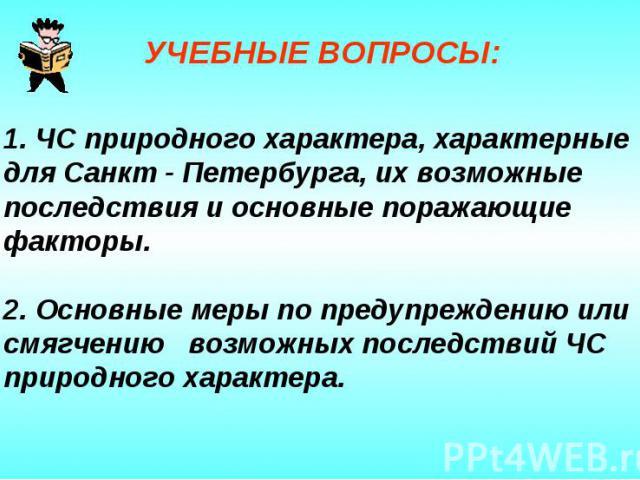 1. ЧС природного характера, характерные для Санкт - Петербурга, их возможные последствия и основные поражающие факторы. 2. Основные меры по предупреждению или смягчению возможных последствий ЧС природного характера.