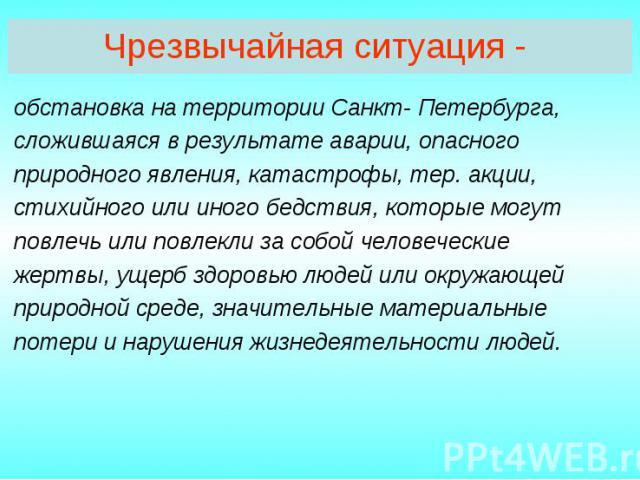 Чрезвычайная ситуация - обстановка на территории Санкт- Петербурга, сложившаяся в результате аварии, опасного природного явления, катастрофы, тер. акции, стихийного или иного бедствия, которые могут повлечь или повлекли за собой человеческие жертвы,…