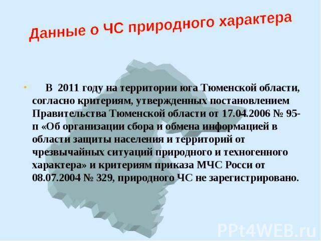 В 2011 году на территории юга Тюменской области, согласно критериям, утвержденных постановлением Правительства Тюменской области от 17.04.2006 № 95-п «Об организации сбора и обмена информацией в области защиты населения и территорий от чрезвычайных …