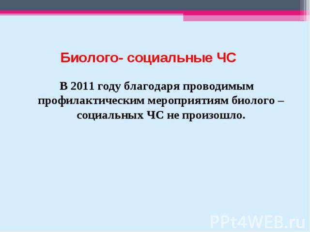 В 2011 году благодаря проводимым профилактическим мероприятиям биолого – социальных ЧС не произошло. В 2011 году благодаря проводимым профилактическим мероприятиям биолого – социальных ЧС не произошло.