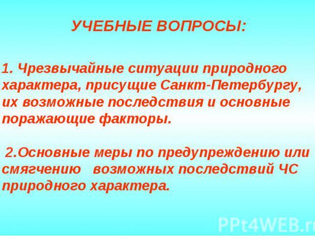 1. Чрезвычайные ситуации природного характера, присущие Санкт-Петербургу, их возможные последствия и основные поражающие факторы. 2.Основные меры по предупреждению или смягчению возможных последствий ЧС природного характера.