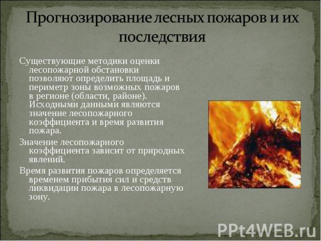 Существующие методики оценки лесопожарной обстановки позволяют определить площадь и периметр зоны возможных пожаров в регионе (области, районе). Исходными данными являются значение лесопожарного коэффициента и время развития пожара. Существующие мет…
