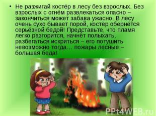 Не разжигай костёр в лесу без взрослых. Без взрослых с огнём развлекаться опасно