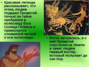 Красивая легенда рассказывает, что огонь людям подарил Прометей. Ночью он тайно