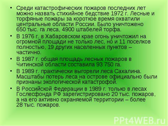 Среди катастрофических пожаров последних лет можно назвать стихийное бедствие 1972г. Лесные и торфяные пожары за короткое время охватили центральные области России. Было уничтожено 650тыс. га леса, 4900 штабелей торфа. Среди катастрофиче…