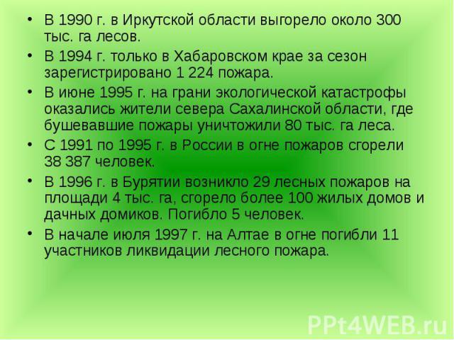 В 1990г. в Иркутской области выгорело около 300 тыс. га лесов. В 1990г. в Иркутской области выгорело около 300 тыс. га лесов. В 1994г. только в Хабаровском крае за сезон зарегистрировано 1 224 пожара. В июне 1995г. на грани э…