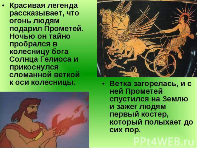 Красивая легенда рассказывает, что огонь людям подарил Прометей. Ночью он тайно пробрался в колесницу бога Солнца Гелиоса и прикоснулся сломанной веткой к оси колесницы. Красивая легенда рассказывает, что огонь людям подарил Прометей. Ночью он тайно…