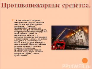 К ним относятся: гидранты, огнетушители, средства покрытия огня,песок и другие п