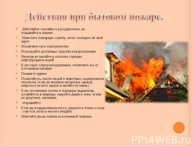 Действуйте спокойно и рассудительно, не поддавайтесь панике. Действуйте спокойно и рассудительно, не поддавайтесь панике. Известите пожарную службу, четко сообщите ей свой адрес. Отключите газ и электричество. Используйте доступные средства пожароту…