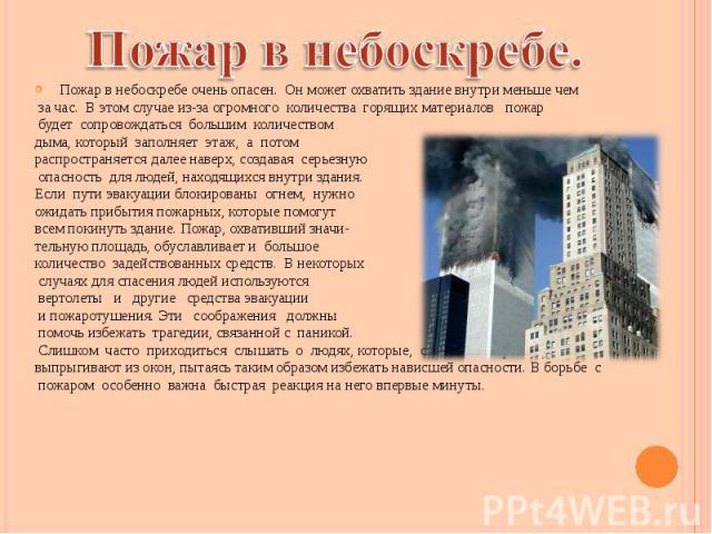 Пожар в небоскребе очень опасен. Он может охватить здание внутри меньше чем Пожар в небоскребе очень опасен. Он может охватить здание внутри меньше чем за час. В этом случае из-за огромного количества горящих материалов пожар будет сопровождаться бо…