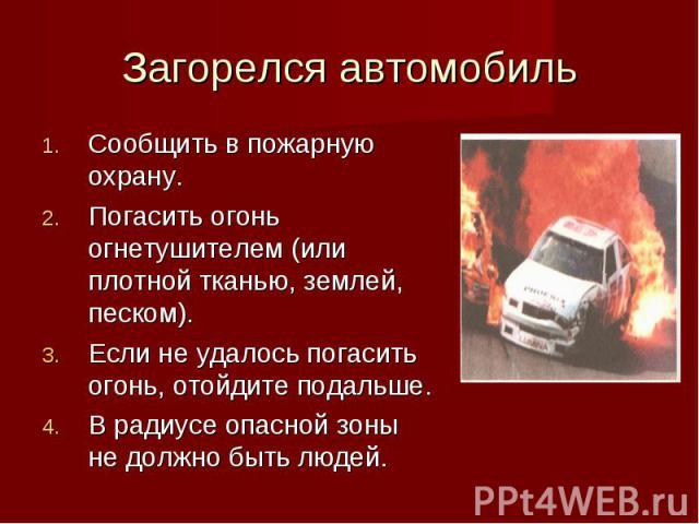 Сообщить в пожарную охрану. Сообщить в пожарную охрану. Погасить огонь огнетушителем (или плотной тканью, землей, песком). Если не удалось погасить огонь, отойдите подальше. В радиусе опасной зоны не должно быть людей.