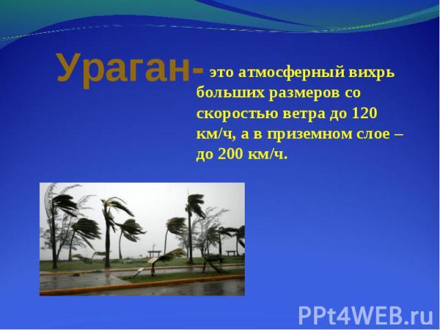 это атмосферный вихрь больших размеров со скоростью ветра до 120 км/ч, а в приземном слое – до 200 км/ч. это атмосферный вихрь больших размеров со скоростью ветра до 120 км/ч, а в приземном слое – до 200 км/ч.
