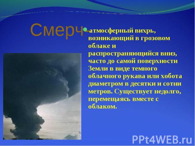 атмосферный вихрь, возникающий в грозовом облаке и распространяющийся вниз, часто до самой поверхности Земли в виде темного облачного рукава или хобота диаметром в десятки и сотни метров. Существует недолго, перемещаясь вместе с облаком. атмосферный…