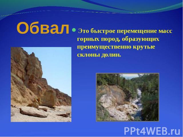 Это быстрое перемещение масс горных пород, образующих преимущественно крутые склоны долин. Это быстрое перемещение масс горных пород, образующих преимущественно крутые склоны долин.
